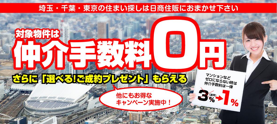 埼玉・千葉・東京の住まい探しは日商住販におまかせ下さい。対象物件は仲介手数料0円。さらに「選べる!ご成約プレゼント」もらえる。他にもお得なキャンペーン実施中!マンションなどゼロにならない時は仲介手数料は一律(通常3%が)1%に!