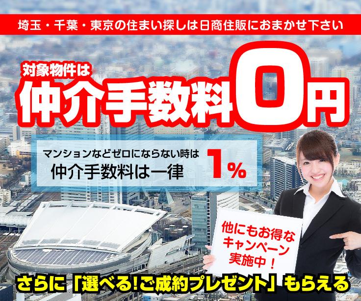 埼玉・千葉・東京の住まい探しは日商住販におまかせ下さい。対象物件は仲介手数料0円。マンションなどゼロにならない時は仲介手数料は一律1%。さらに「選べる!ご成約プレゼント」もらえる。他にもお得なキャンペーン実施中!